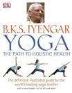 B.K.S. Iyengar Yoga: The Path to Holistic Health - 9780756643799