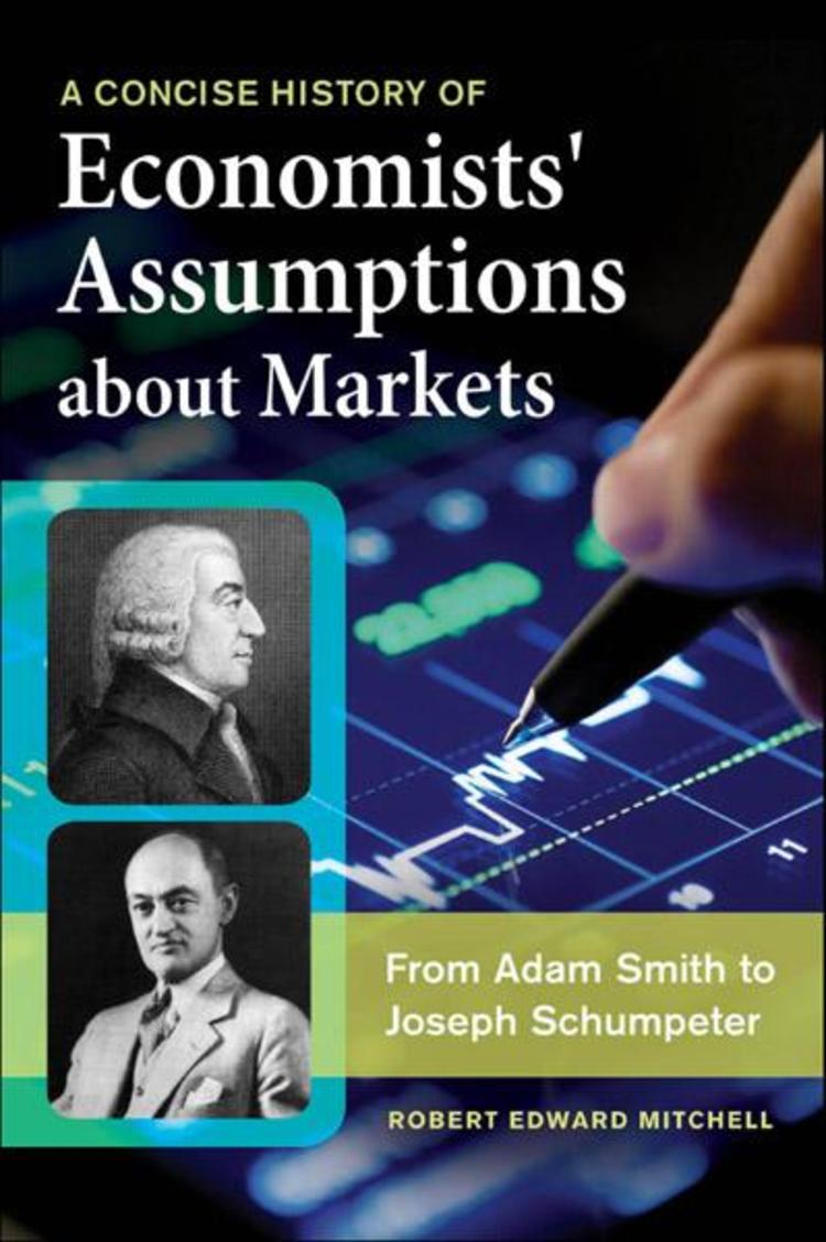 A Concise History of Economists' Assumptions about Markets: From Adam Smith to Joseph Schumpeter - 9781440833106
