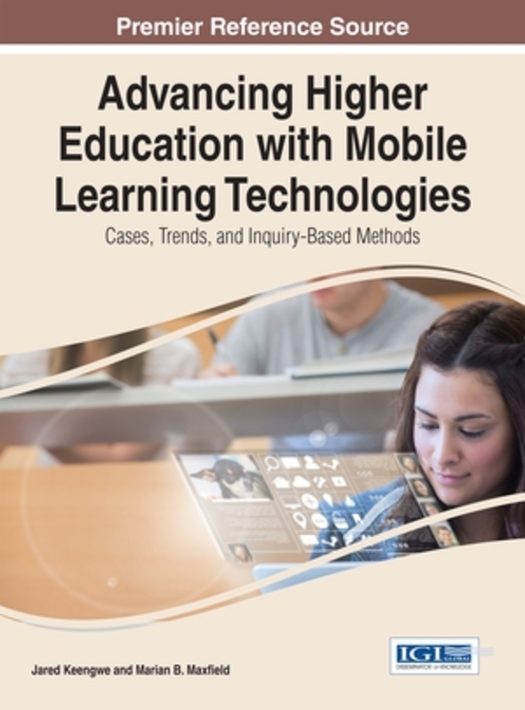 Advancing Higher Education with Mobile Learning Technologies: Cases, Trends, and Inquiry-Based Methods - 9781466662858