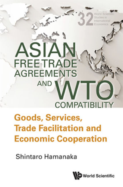 Asian Free Trade Agreements And Wto Compatibility: Goods, Services, Trade Facilitation And Economic Cooperation - 9789814460415