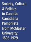 Society, Culture & Politics in Canada: Canadiana Pamphlets from McMaster University, 1818-1929 - 15894085