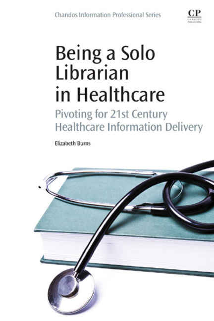Being a Solo Librarian in Healthcare: Pivoting for 21st Century Healthcare Information Delivery - 9780081001295