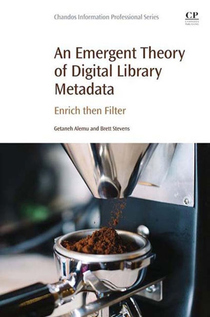 A Theory of Digital Library Metadata: The Emergence of Enriching and Filtering - 9780081004012