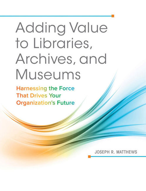 Adding Value to Libraries, Archives, and Museums: Harnessing the Force That Drives Your Organization's Future - 9781440842894