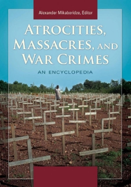 Atrocities, Massacres, and War Crimes: An Encyclopedia - 9781598849264