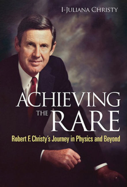 Achieving The Rare: Robert F Christy's Journey In Physics And Beyond - 9789814460255