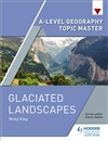 A Level Geography Topic Master: Glaciated Landscapes